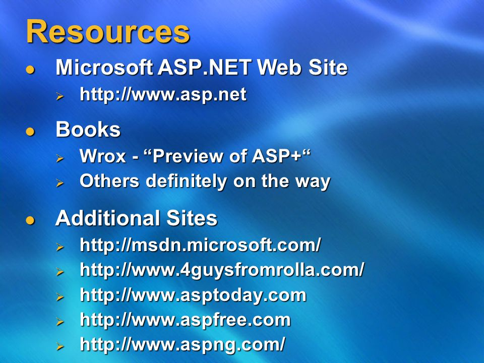 Resources Microsoft ASP.NET Web Site Microsoft ASP.NET Web Site  http://www.asp.net Books Books  Wrox - Preview of ASP+  Others definitely on the way Additional Sites Additional Sites  http://msdn.microsoft.com/  http://www.4guysfromrolla.com/  http://www.asptoday.com  http://www.aspfree.com  http://www.aspng.com/