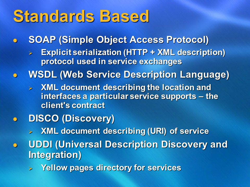 Standards Based SOAP (Simple Object Access Protocol) SOAP (Simple Object Access Protocol)  Explicit serialization (HTTP + XML description) protocol used in service exchanges WSDL (Web Service Description Language) WSDL (Web Service Description Language)  XML document describing the location and interfaces a particular service supports – the client s contract DISCO (Discovery) DISCO (Discovery)  XML document describing (URI) of service UDDI (Universal Description Discovery and Integration) UDDI (Universal Description Discovery and Integration)  Yellow pages directory for services