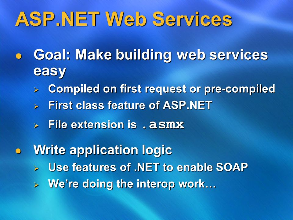 ASP.NET Web Services Goal: Make building web services easy Goal: Make building web services easy  Compiled on first request or pre-compiled  First class feature of ASP.NET  File extension is.asmx Write application logic Write application logic  Use features of.NET to enable SOAP  We're doing the interop work…