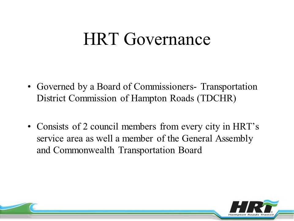 HRT Governance Governed by a Board of Commissioners- Transportation District Commission of Hampton Roads (TDCHR) Consists of 2 council members from every city in HRT's service area as well a member of the General Assembly and Commonwealth Transportation Board