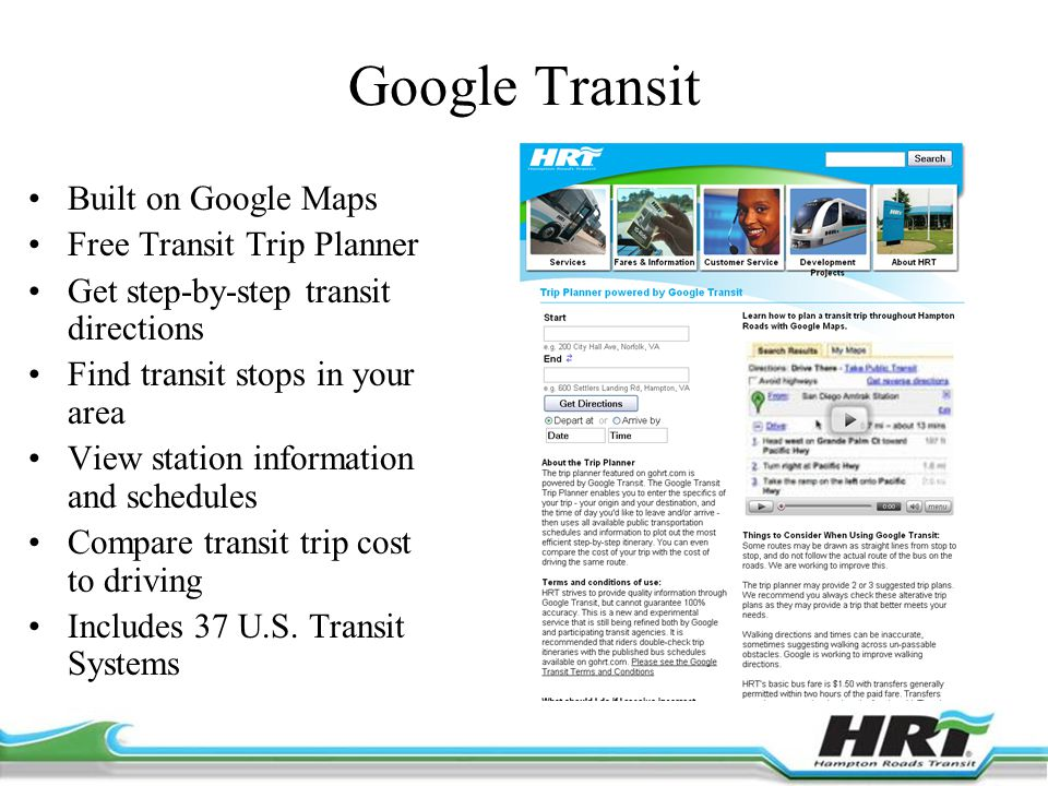 Google Transit Built on Google Maps Free Transit Trip Planner Get step-by-step transit directions Find transit stops in your area View station information and schedules Compare transit trip cost to driving Includes 37 U.S.