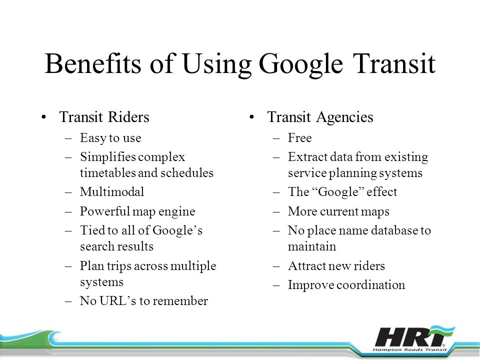 Benefits of Using Google Transit Transit Riders –Easy to use –Simplifies complex timetables and schedules –Multimodal –Powerful map engine –Tied to all of Google's search results –Plan trips across multiple systems –No URL's to remember Transit Agencies –Free –Extract data from existing service planning systems –The Google effect –More current maps –No place name database to maintain –Attract new riders –Improve coordination