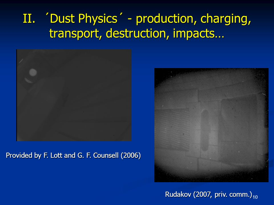 10 Provided by F. Lott and G. F. Counsell (2006) Rudakov (2007, priv. comm.) II. ´Dust Physics´ - production, charging, transport, destruction, impact