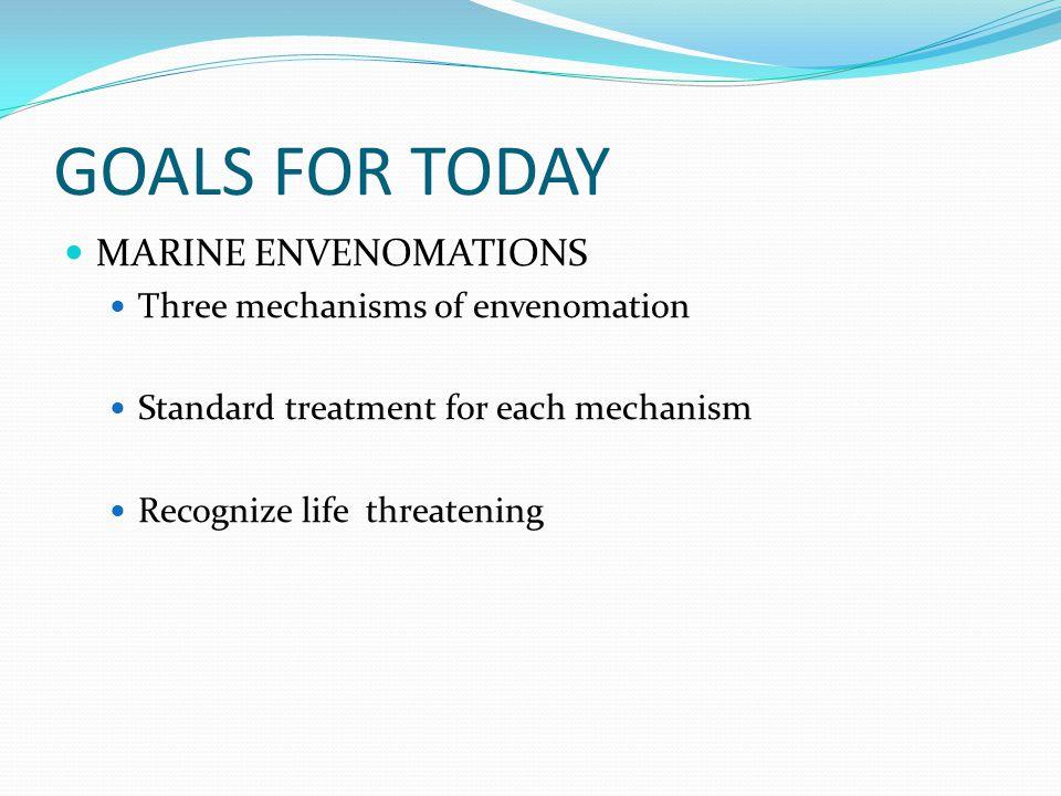 GOALS FOR TODAY MARINE ENVENOMATIONS Three mechanisms of envenomation Standard treatment for each mechanism Recognize life threatening