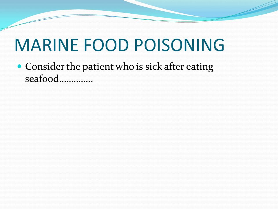 MARINE FOOD POISONING Consider the patient who is sick after eating seafood…………..
