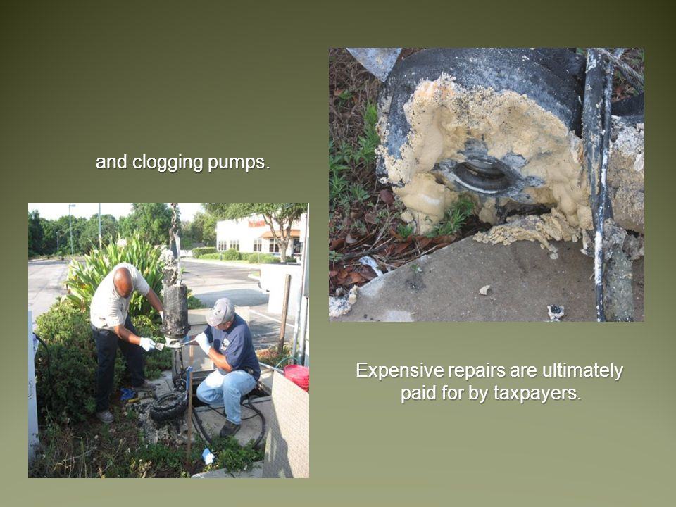 and clogging pumps. Expensive repairs are ultimately paid for by taxpayers.