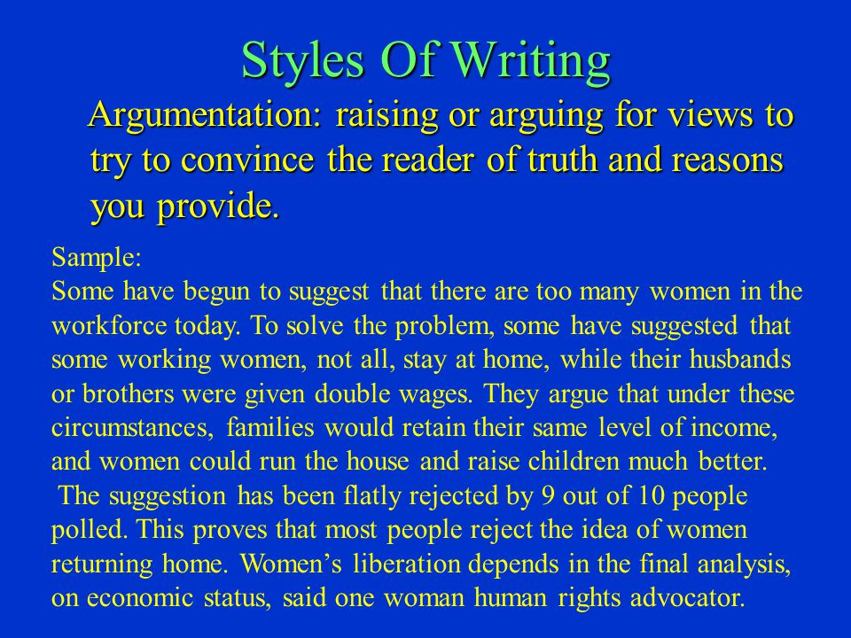 Styles Of Writing Argumentation: raising or arguing for views to try to convince the reader of truth and reasons you provide. Argumentation: raising o