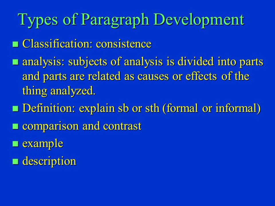 Types of Paragraph Development n Classification: consistence n analysis: subjects of analysis is divided into parts and parts are related as causes or effects of the thing analyzed.