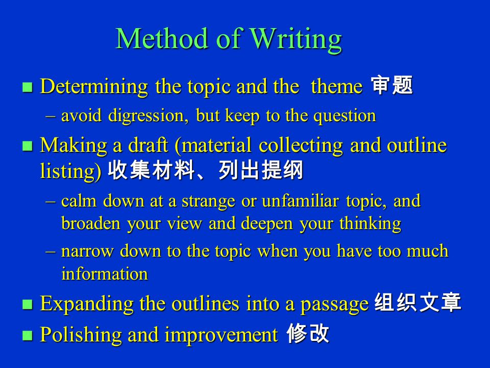 Method of Writing n Determining the topic and the theme 审题 –avoid digression, but keep to the question n Making a draft (material collecting and outline listing) 收集材料、列出提纲 –calm down at a strange or unfamiliar topic, and broaden your view and deepen your thinking –narrow down to the topic when you have too much information n Expanding the outlines into a passage 组织文章 n Polishing and improvement 修改