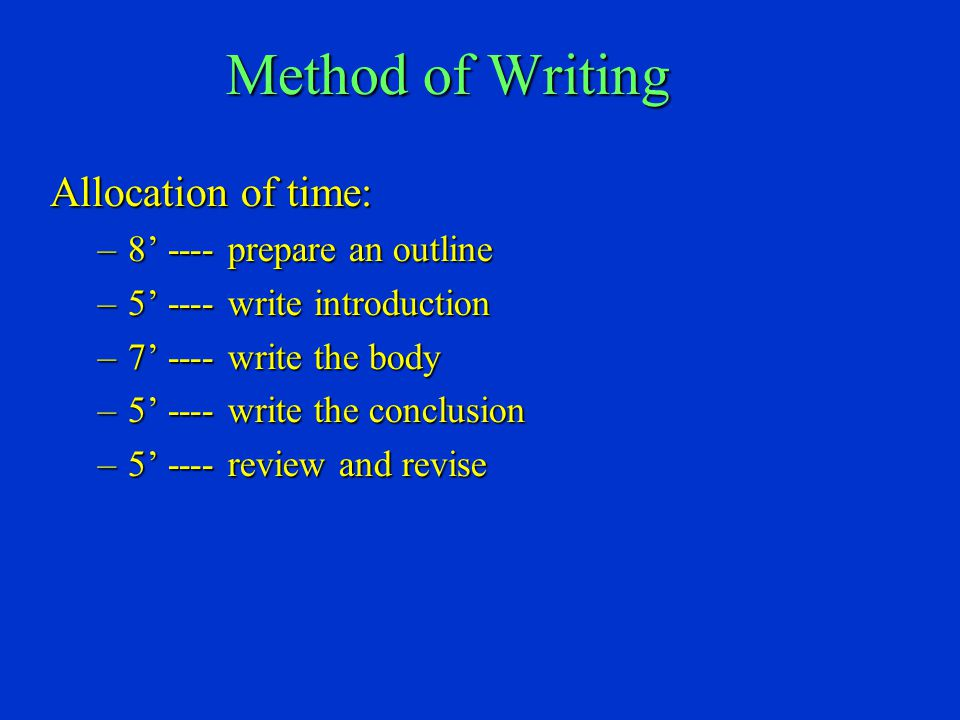 Method of Writing Allocation of time: –8' ---- prepare an outline –5' ---- write introduction –7' ---- write the body –5' ---- write the conclusion –5' ---- review and revise