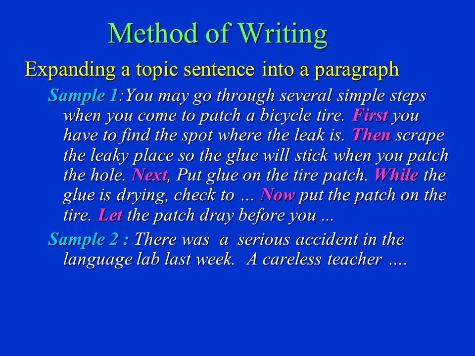 Method of Writing Expanding a topic sentence into a paragraph Sample 1:You may go through several simple steps when you come to patch a bicycle tire.