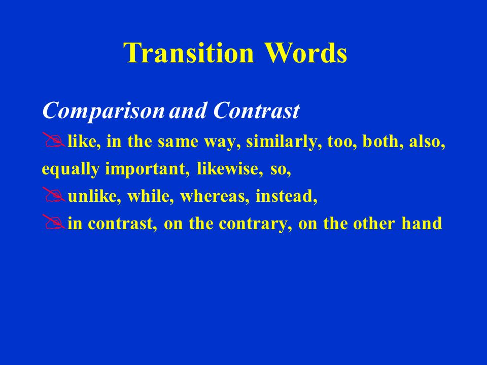 Comparison and Contrast   like, in the same way, similarly, too, both, also, equally important, likewise, so,   unlike, while, whereas, instead,   in contrast, on the contrary, on the other hand Transition Words