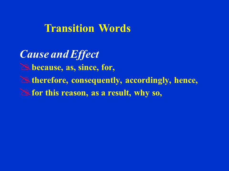 Cause and Effect   because, as, since, for,   therefore, consequently, accordingly, hence,   for this reason, as a result, why so, Transition Words