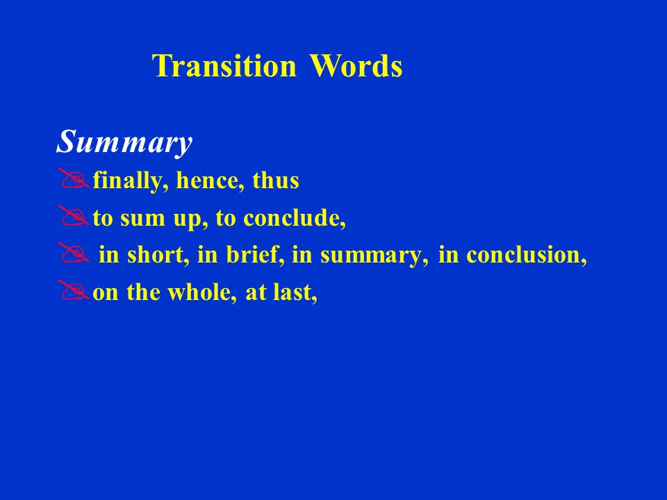 Summary   finally, hence, thus   to sum up, to conclude,   in short, in brief, in summary, in conclusion,   on the whole, at last, Transition Words