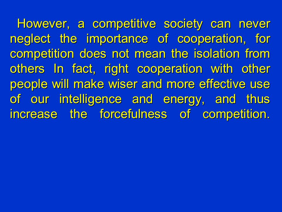 However, a competitive society can never neglect the importance of cooperation, for competition does not mean the isolation from others In fact, right