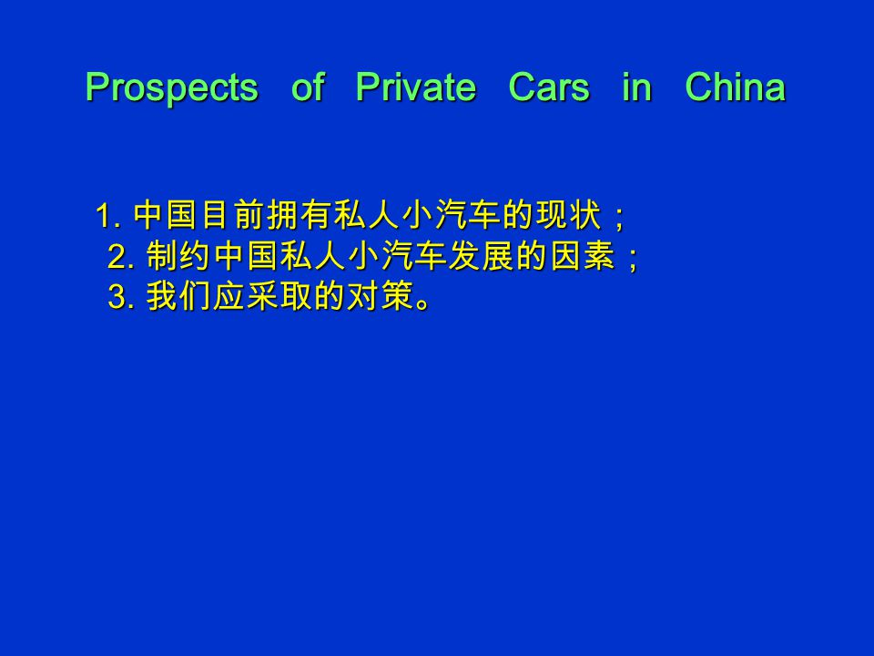 Prospects of Private Cars in China Prospects of Private Cars in China 1. 中国目前拥有私人小汽车的现状; 2. 制约中国私人小汽车发展的因素; 3. 我们应采取的对策。 1. 中国目前拥有私人小汽车的现状; 2. 制约中国私人小