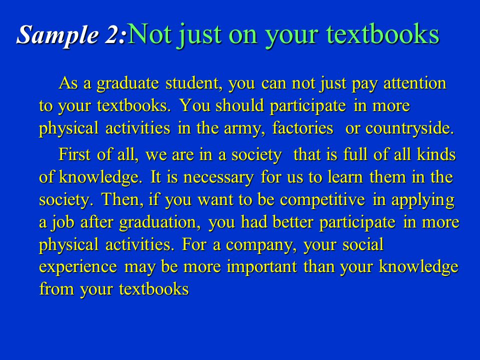 Sample 2: Not just on your textbooks As a graduate student, you can not just pay attention to your textbooks.