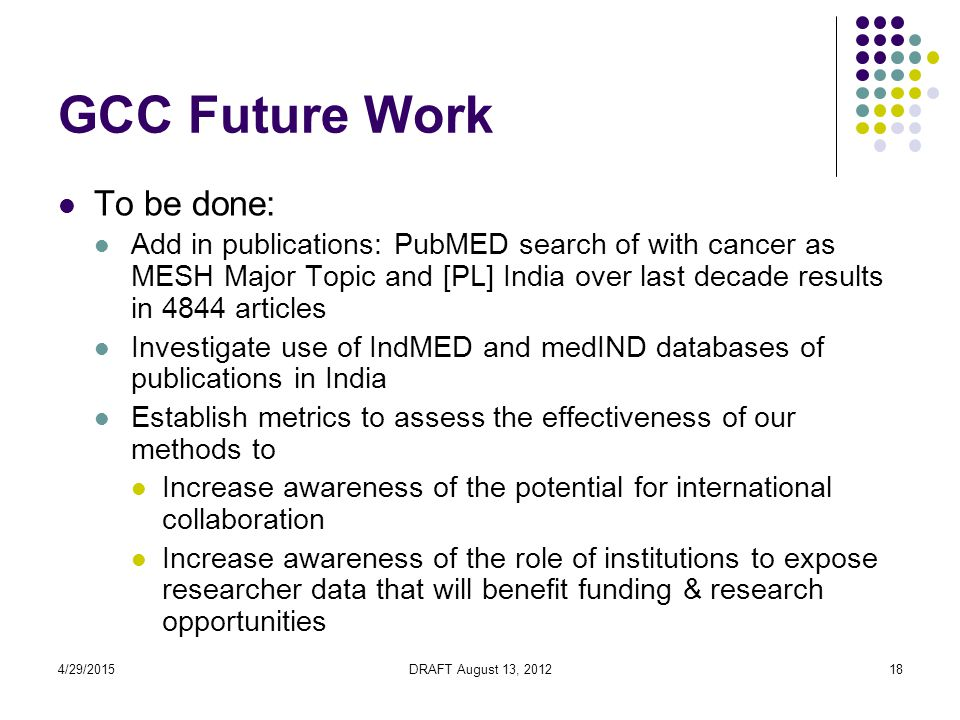 4/29/2015DRAFT August 13, 201218 GCC Future Work To be done: Add in publications: PubMED search of with cancer as MESH Major Topic and [PL] India over last decade results in 4844 articles Investigate use of IndMED and medIND databases of publications in India Establish metrics to assess the effectiveness of our methods to Increase awareness of the potential for international collaboration Increase awareness of the role of institutions to expose researcher data that will benefit funding & research opportunities
