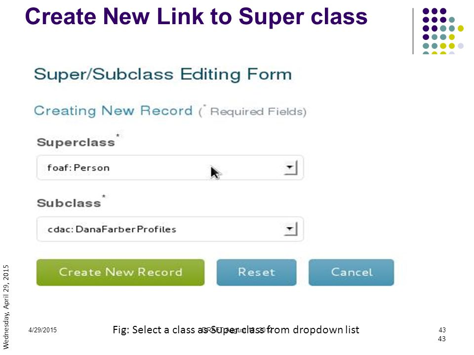 4/29/2015DRAFT August 13, 201243 Create New Link to Super class Fig: Select a class as Super class from dropdown list 43 Wednesday, April 29, 2015
