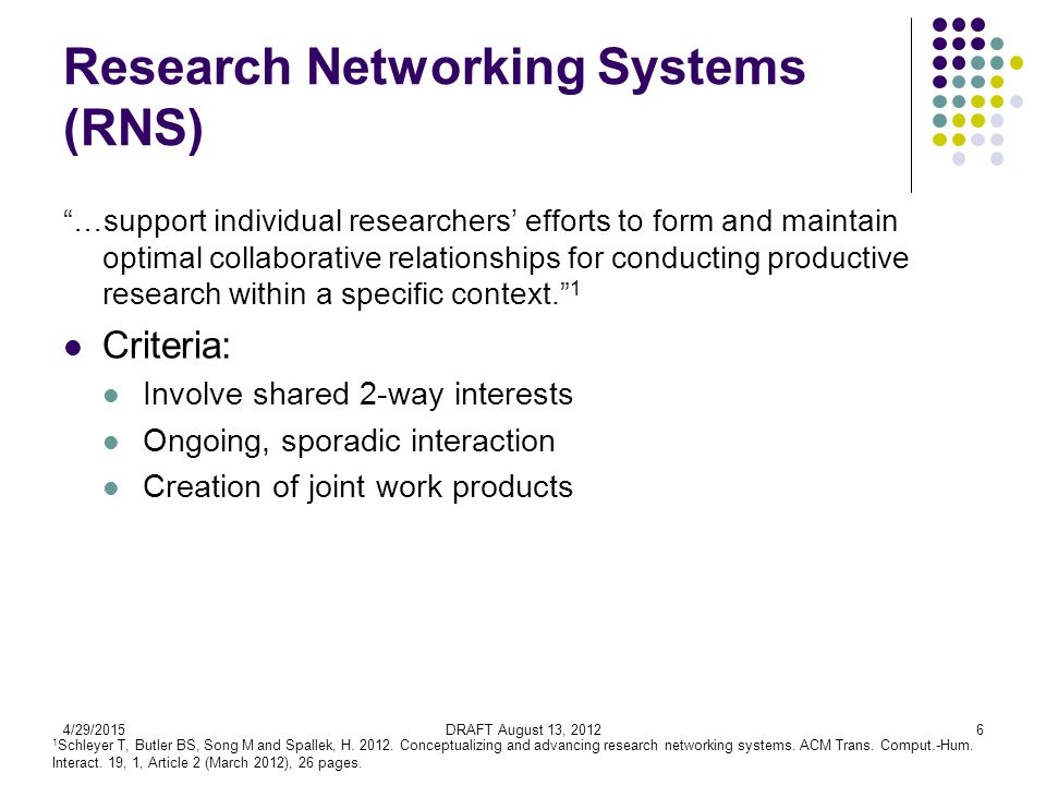 4/29/2015DRAFT August 13, 20126 Research Networking Systems (RNS) …support individual researchers' efforts to form and maintain optimal collaborative relationships for conducting productive research within a specific context. 1 Criteria: Involve shared 2-way interests Ongoing, sporadic interaction Creation of joint work products 1 Schleyer T, Butler BS, Song M and Spallek, H.