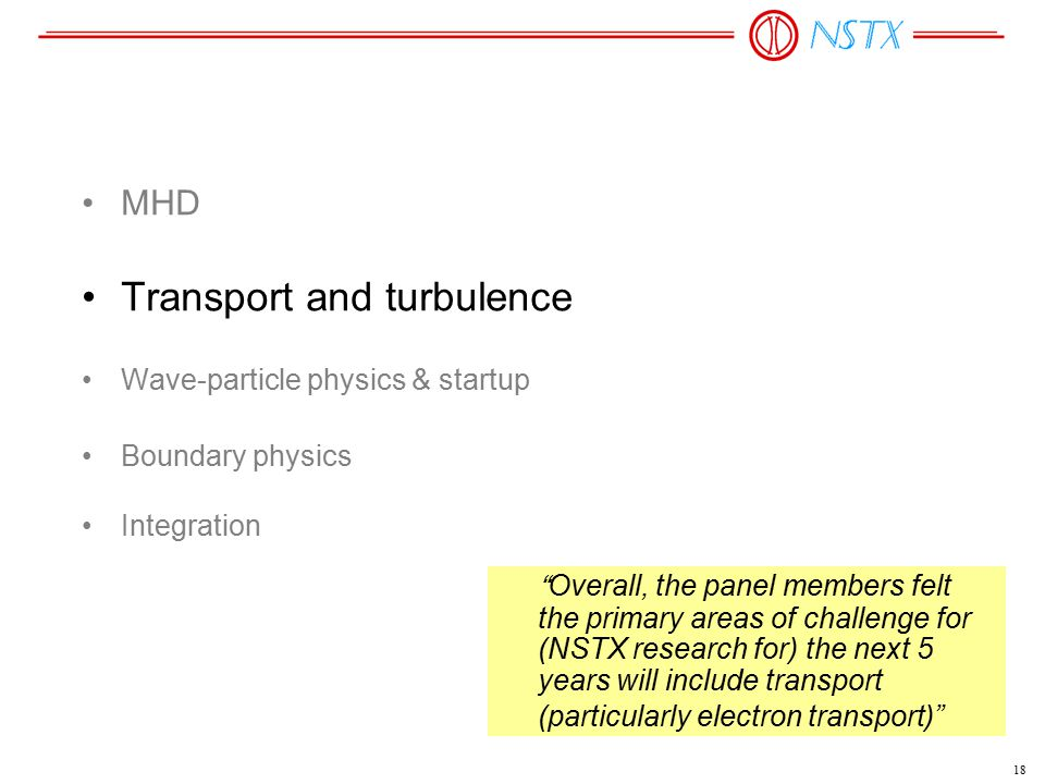 18 MHD Transport and turbulence Wave-particle physics & startup Boundary physics Integration Overall, the panel members felt the primary areas of challenge for (NSTX research for) the next 5 years will include transport (particularly electron transport)