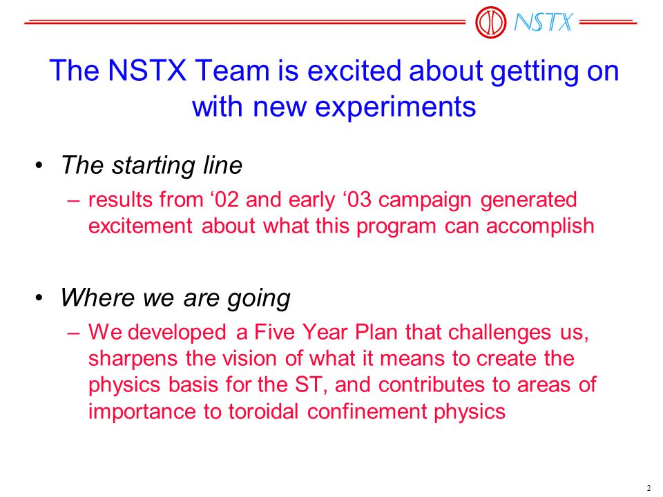 2 The NSTX Team is excited about getting on with new experiments The starting line –results from '02 and early '03 campaign generated excitement about what this program can accomplish Where we are going –We developed a Five Year Plan that challenges us, sharpens the vision of what it means to create the physics basis for the ST, and contributes to areas of importance to toroidal confinement physics