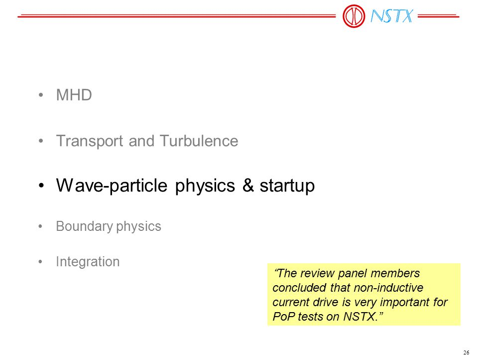 "26 MHD Transport and Turbulence Wave-particle physics & startup Boundary physics Integration ""The review panel members concluded that non-inductive cu"