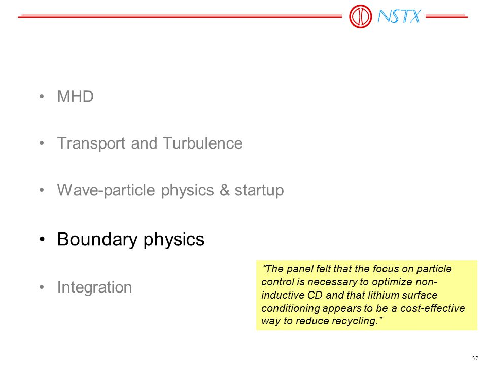 "37 MHD Transport and Turbulence Wave-particle physics & startup Boundary physics Integration ""The panel felt that the focus on particle control is nec"