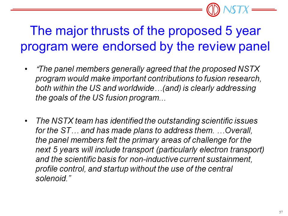 57 The major thrusts of the proposed 5 year program were endorsed by the review panel The panel members generally agreed that the proposed NSTX program would make important contributions to fusion research, both within the US and worldwide…(and) is clearly addressing the goals of the US fusion program...