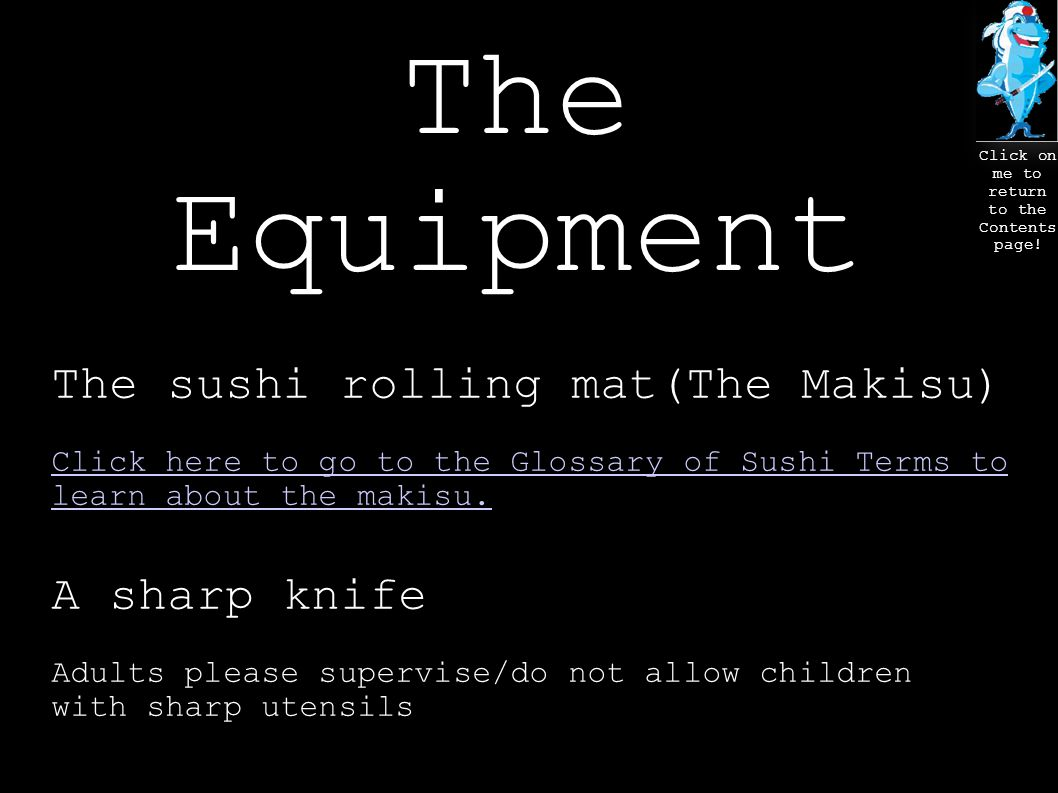 The Equipment The sushi rolling mat(The Makisu) Click here to go to the Glossary of Sushi Terms to learn about the makisu.