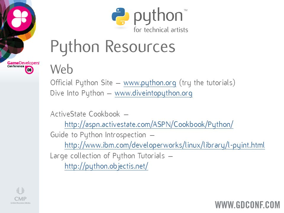 Official Python Site – www.python.org (try the tutorials)www.python.org Dive Into Python – www.diveintopython.orgwww.diveintopython.org ActiveState Cookbook – http://aspn.activestate.com/ASPN/Cookbook/Python/ Guide to Python Introspection – http://www.ibm.com/developerworks/linux/library/l-pyint.html Large collection of Python Tutorials – http://python.objectis.net/ Web Python Resources