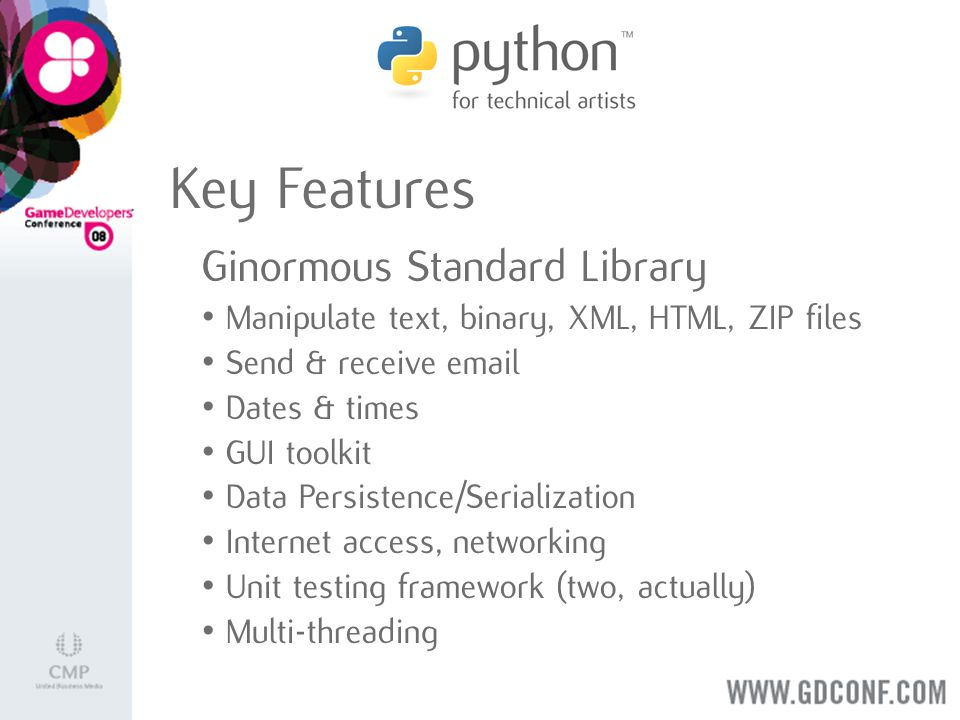 Key Features Ginormous Standard Library Manipulate text, binary, XML, HTML, ZIP files Send & receive email Dates & times GUI toolkit Data Persistence/Serialization Internet access, networking Unit testing framework (two, actually) Multi-threading