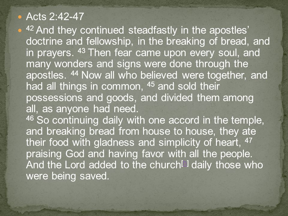 Acts 2:42-47 42 And they continued steadfastly in the apostles' doctrine and fellowship, in the breaking of bread, and in prayers. 43 Then fear came u