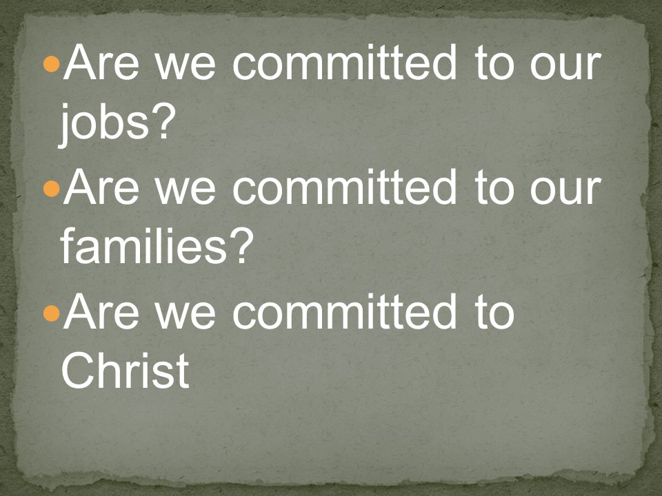 Are we committed to our jobs? Are we committed to our families? Are we committed to Christ
