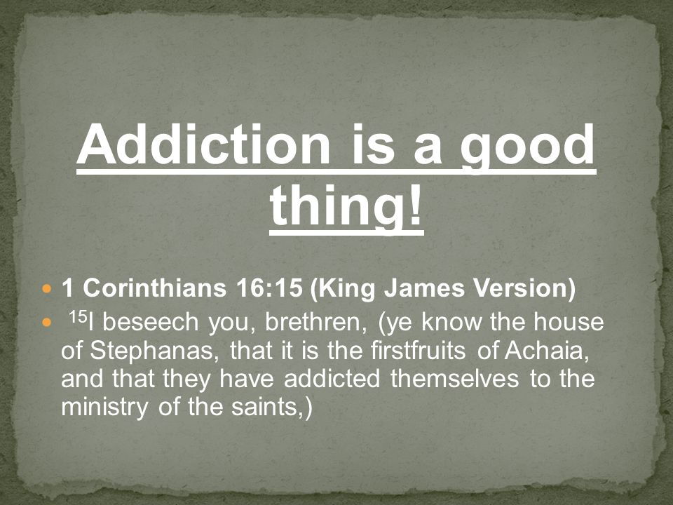 Addiction is a good thing! 1 Corinthians 16:15 (King James Version) 15 I beseech you, brethren, (ye know the house of Stephanas, that it is the firstf