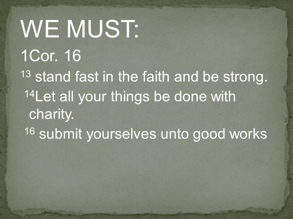 WE MUST: 1Cor. 16 13 stand fast in the faith and be strong. 14 Let all your things be done with charity. 16 submit yourselves unto good works