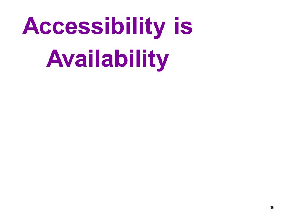 18 Accessibility = Availability Accessibility is Availability