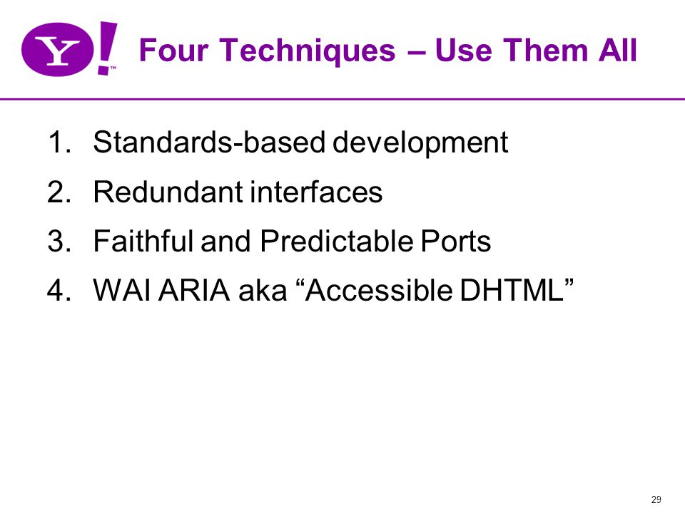 29 Four Techniques – Use Them All 1.Standards-based development 2.Redundant interfaces 3.Faithful and Predictable Ports 4.WAI ARIA aka Accessible DHTML