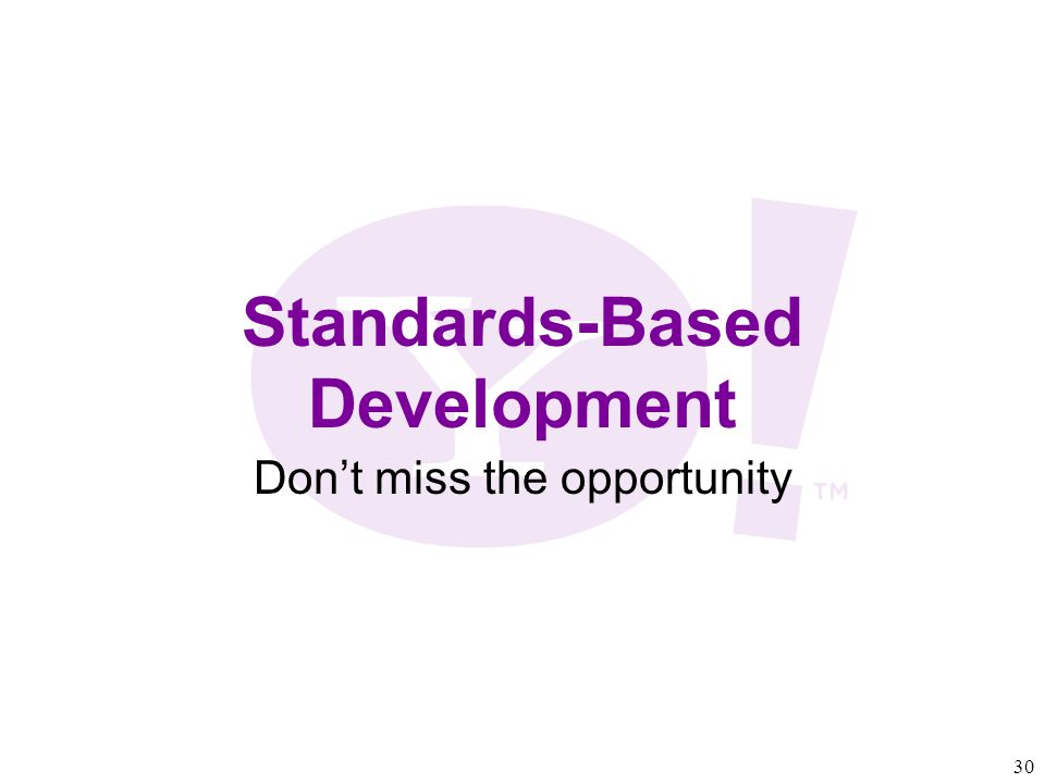 30 Standards-Based Development Don't miss the opportunity