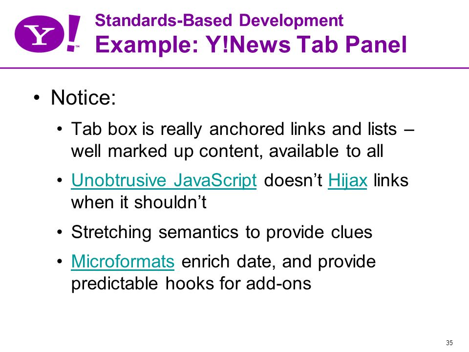 35 Standards-Based Development Example: Y!News Tab Panel Notice: Tab box is really anchored links and lists – well marked up content, available to all Unobtrusive JavaScript doesn't Hijax links when it shouldn'tUnobtrusive JavaScriptHijax Stretching semantics to provide clues Microformats enrich date, and provide predictable hooks for add-onsMicroformats