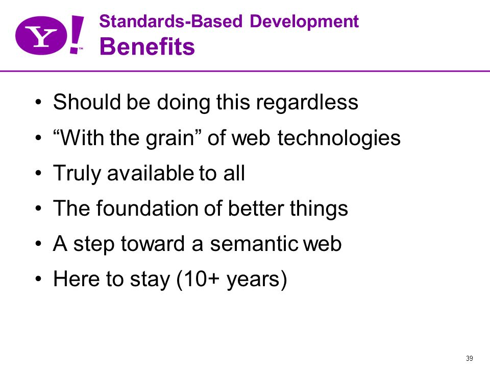 39 Standards-Based Development Benefits Should be doing this regardless With the grain of web technologies Truly available to all The foundation of better things A step toward a semantic web Here to stay (10+ years)