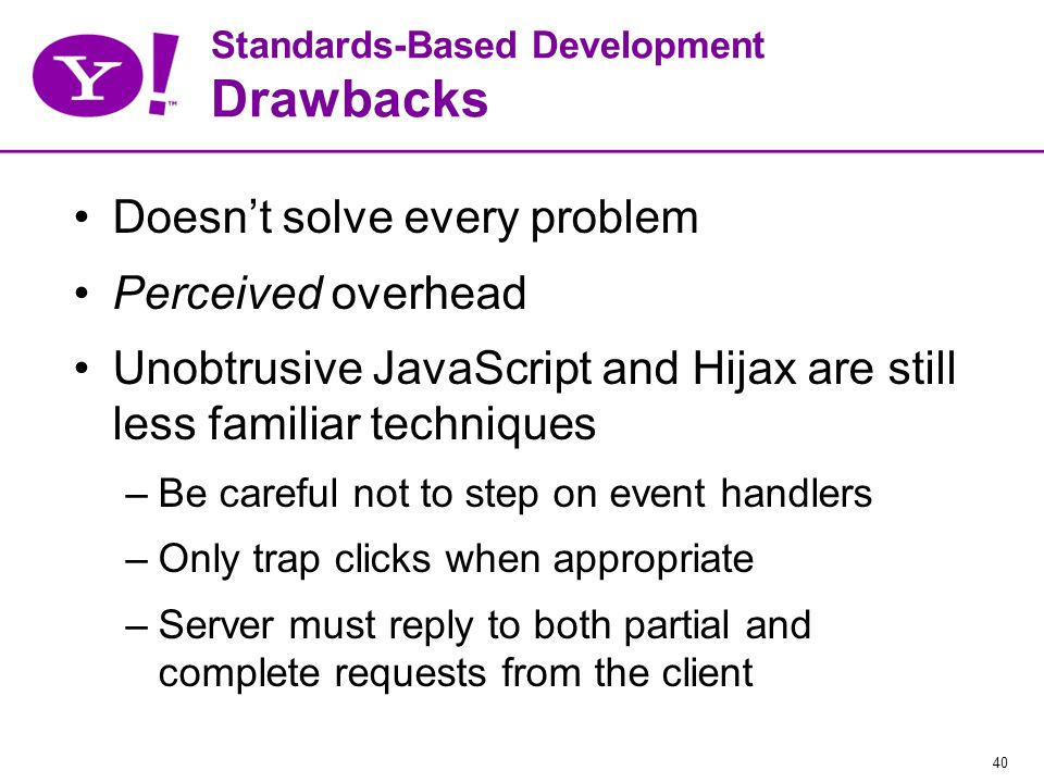 40 Standards-Based Development Drawbacks Doesn't solve every problem Perceived overhead Unobtrusive JavaScript and Hijax are still less familiar techniques –Be careful not to step on event handlers –Only trap clicks when appropriate –Server must reply to both partial and complete requests from the client