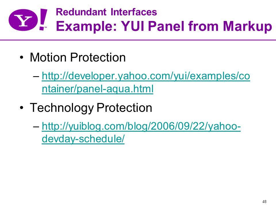 48 Redundant Interfaces Example: YUI Panel from Markup Motion Protection –http://developer.yahoo.com/yui/examples/co ntainer/panel-aqua.htmlhttp://developer.yahoo.com/yui/examples/co ntainer/panel-aqua.html Technology Protection –http://yuiblog.com/blog/2006/09/22/yahoo- devday-schedule/http://yuiblog.com/blog/2006/09/22/yahoo- devday-schedule/