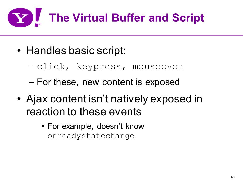66 The Virtual Buffer and Script Handles basic script: –click, keypress, mouseover –For these, new content is exposed Ajax content isn't natively exposed in reaction to these events For example, doesn't know onreadystatechange