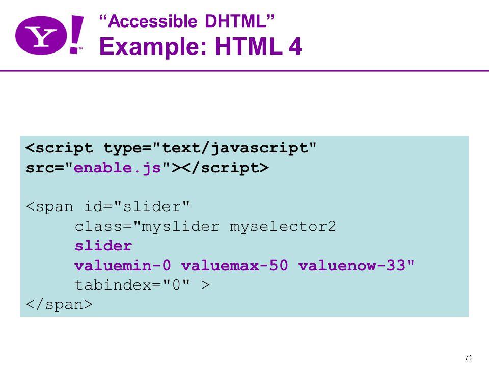 71 Accessible DHTML Example: HTML 4 <span id= slider class= myslider myselector2 slider valuemin-0 valuemax-50 valuenow-33 tabindex= 0 >