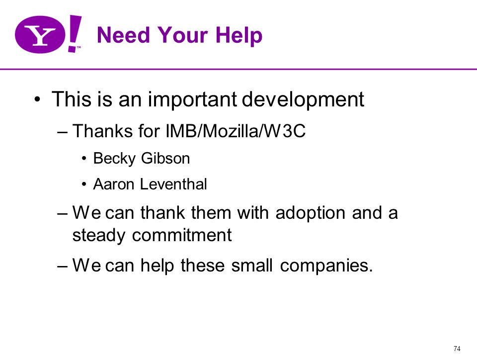 74 Need Your Help This is an important development –Thanks for IMB/Mozilla/W3C Becky Gibson Aaron Leventhal –We can thank them with adoption and a steady commitment –We can help these small companies.