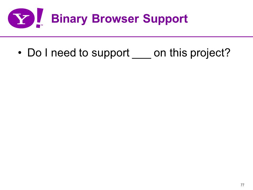 77 Binary Browser Support Do I need to support ___ on this project