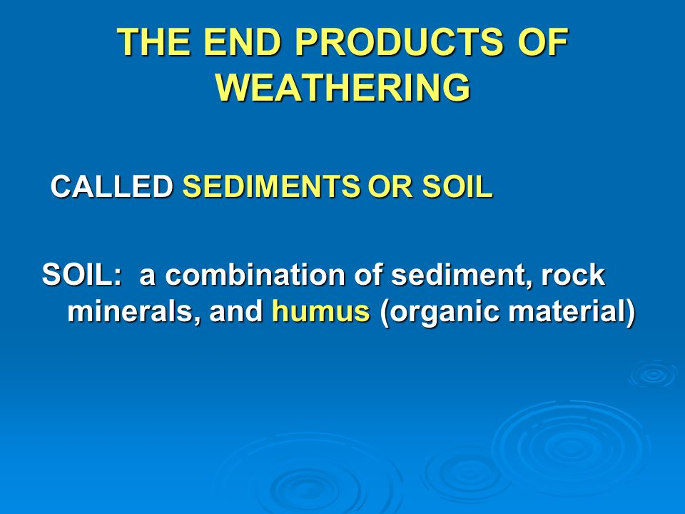 THE END PRODUCTS OF WEATHERING CALLED SEDIMENTS OR SOIL CALLED SEDIMENTS OR SOIL SOIL: a combination of sediment, rock minerals, and humus (organic ma