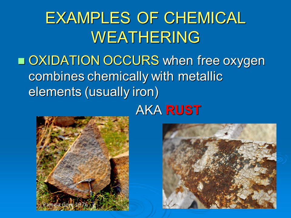 EXAMPLES OF CHEMICAL WEATHERING OXIDATION OCCURS when free oxygen combines chemically with metallic elements (usually iron) OXIDATION OCCURS when free