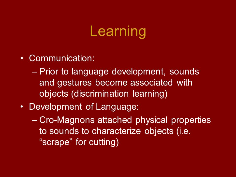 Learning Communication: –Prior to language development, sounds and gestures become associated with objects (discrimination learning) Development of Language: –Cro-Magnons attached physical properties to sounds to characterize objects (i.e.